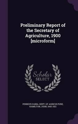 Preliminary Report of the Secretary of Agriculture, 1900 [Microform]
