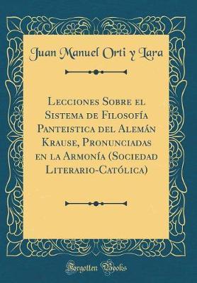 Lecciones Sobre el Sistema de Filosofía Panteistica del Alemán Krause, Pronunciadas en la Armonía (Sociedad Literario-Católica) (Classic Reprint)