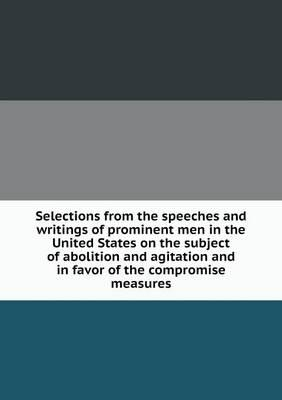 Selections from the Speeches and Writings of Prominent Men in the United States on the Subject of Abolition and Agitation and in Favor of the Compromise Measures