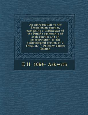 An Introduction to the Thessalonian Epistles, Containing a Vindication of the Pauline Authorship of Both Epistles and an Interpretation of the Eschatological Section of 2 Thess. II.;