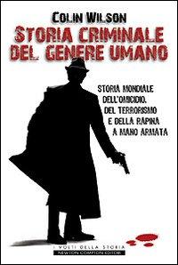 Storia criminale del genere umano. Storia mondiale dell'omicidio, del terrorismo e della rapina a mano armata