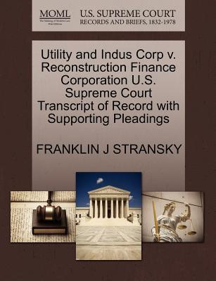 Utility and Indus Corp V. Reconstruction Finance Corporation U.S. Supreme Court Transcript of Record with Supporting Pleadings