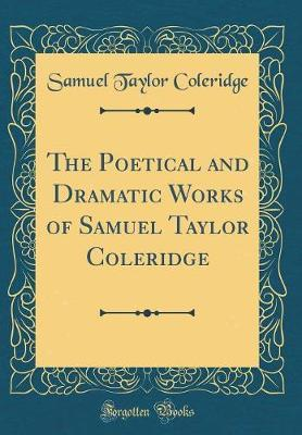 The Poetical and Dramatic Works of Samuel Taylor Coleridge (Classic Reprint)
