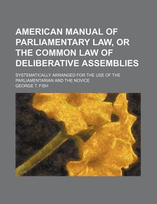 American Manual of Parliamentary Law, or the Common Law of Deliberative Assemblies