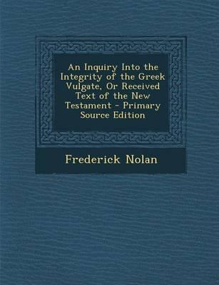 An Inquiry Into the Integrity of the Greek Vulgate, or Received Text of the New Testament