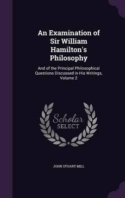 An Examination of Sir William Hamilton's Philosophy and of the Principal Philosophical Questions Discussed in His Writings Volume 2