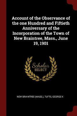 Account of the Observance of the One Hundred and Fiftieth Anniversary of the Incorporation of the Town of New Braintree, Mass., June 19, 1901