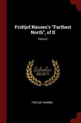 Fridtjof Nansen's Farthest North, of II; Volume I