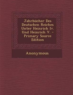 Jahrbucher Des Deutschen Reiches Unter Heinrich IV. Und Heinrich V. - Primary Source Edition