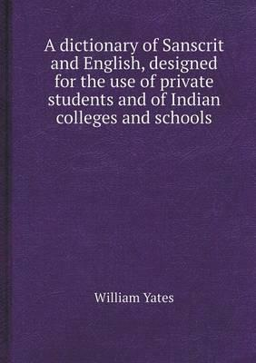 A Dictionary of Sanscrit and English, Designed for the Use of Private Students and of Indian Colleges and Schools