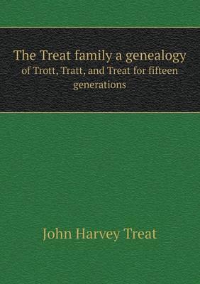 The Treat Family a Genealogy of Trott, Tratt, and Treat for Fifteen Generations