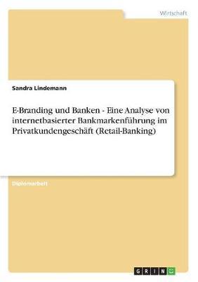 E-Branding und Banken - Eine Analyse von internetbasierter Bankmarkenführung im Privatkundengeschäft (Retail-Banking)