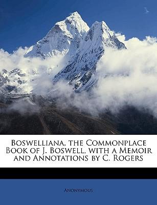 Boswelliana, the Commonplace Book of J. Boswell, with a Memoir and Annotations by C. Rogers