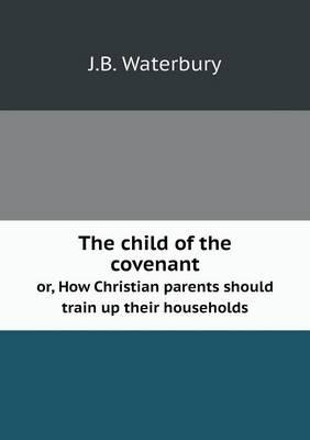 The Child of the Covenant Or, How Christian Parents Should Train Up Their Households