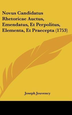 Novus Candidatus Rhetoricae Auctus, Emendatus, Et Perpolitus, Elementa, Et Praecepta (1753)
