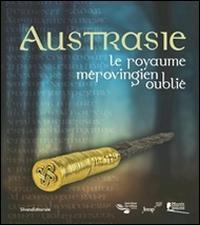 Austrasie. Le royaume mérovingien oublilé. Ediz. illustrata