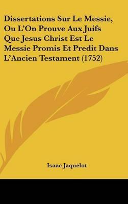 Dissertations Sur Le Messie, Ou L'On Prouve Aux Juifs Que Jesus Christ Est Le Messie Promis Et Predit Dans L'Ancien Testament (1752)