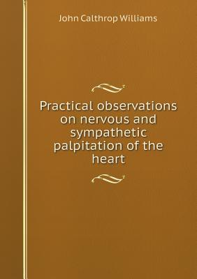 Practical Observations on Nervous and Sympathetic Palpitation of the Heart