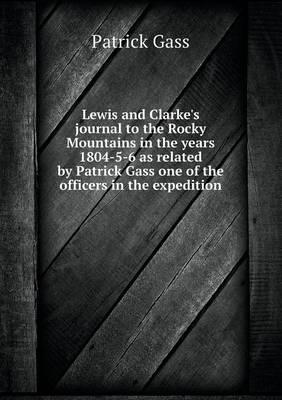 Lewis and Clarke's Journal to the Rocky Mountains in the Years 1804-5-6 as Related by Patrick Gass One of the Officers in the Expedition