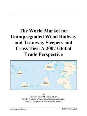 The World Market for Unimpregnated Wood Railway and Tramway Sleepers and Cross-Ties