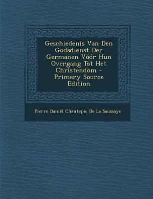 Geschiedenis Van Den Godsdienst Der Germanen Voor Hun Overgang Tot Het Christendom - Primary Source Edition