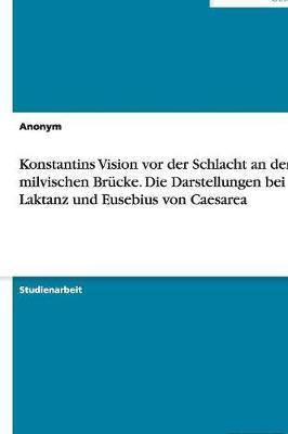 Konstantins Vision vor der Schlacht an der milvischen Brücke. Die Darstellungen bei Laktanz und Eusebius von Caesarea