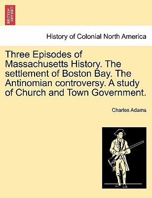 Three Episodes of Massachusetts History. The settlement of Boston Bay. The Antinomian controversy. A study of Church and Town Government. VOLUME 1. SECOND EDITION.