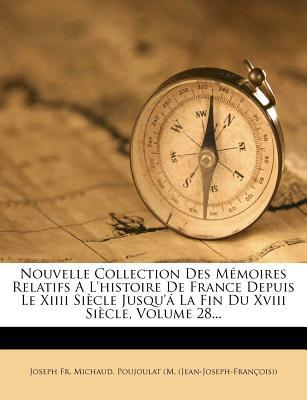 Nouvelle Collection Des M Moires Relatifs A L'Histoire de France Depuis Le XIIII Si Cle Jusqu' La Fin Du XVIII Si Cle, Volume 28...