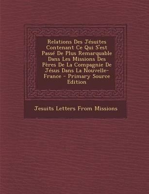 Relations Des Jesuites Contenant Ce Qui S'Est Passe de Plus Remarquable Dans Les Missions Des Peres de La Compagnie de Jesus Dans La Nouvelle-France