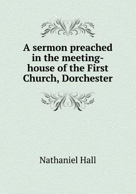 A Sermon Preached in the Meeting-House of the First Church, Dorchester
