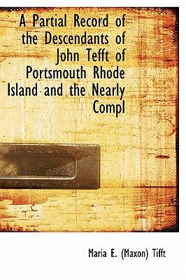 A Partial Record of the Descendants of John Tefft of Portsmouth Rhode Island and the Nearly Compl