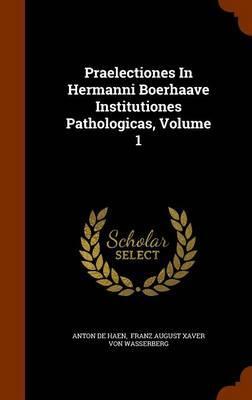 Praelectiones in Hermanni Boerhaave Institutiones Pathologicas, Volume 1