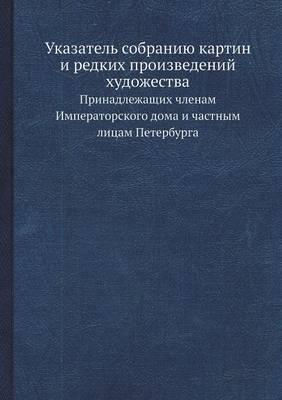 Ukazatel Sobraniyu Kartin I Redkih Proizvedenij Hudozhestva Prinadlezhaschih Chlenam Imperatorskogo Doma I Chastnym Litsam Peterburga