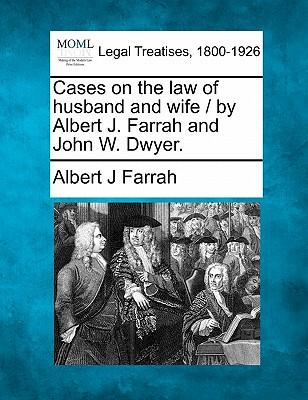 Cases on the Law of Husband and Wife/By Albert J. Farrah and John W. Dwyer.