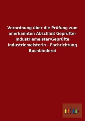 Verordnung über die Prüfung zum anerkannten Abschluß Geprüfter Industriemeister/Geprüfte Industriemeisterin - Fachrichtung Buchbinderei