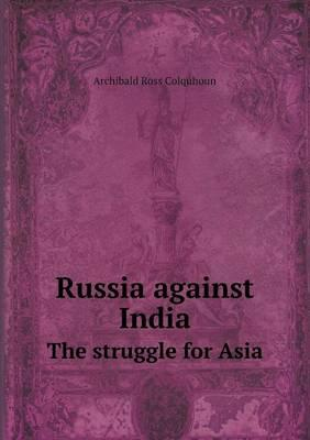 Russia Against India the Struggle for Asia