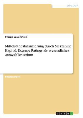 Mittelstandsfinanzierung durch Mezzanine Kapital. Externe Ratings als wesentliches Auswahlkriterium
