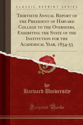 Thirtieth Annual Report of the President of Harvard College to the Overseers, Exhibiting the State of the Institution for the Academical Year, 1854-55 (Classic Reprint)