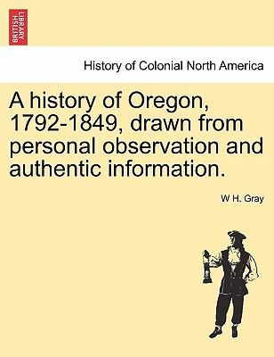 A history of Oregon, 1792-1849, drawn from personal observation and authentic information