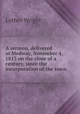 A Sermon, Delivered at Medway, November 4, 1813 on the Close of a Century, Since the Incorporation of the Town