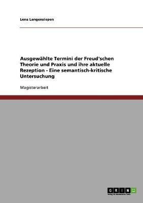 Ausgewählte Termini der Freud'schen Theorie und Praxis und ihre aktuelle Rezeption - Eine semantisch-kritische Untersuchung