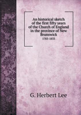 An Historical Sketch of the First Fifty Years of the Church of England in the Province of New Brunswick 1783-1833