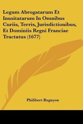 Legum Abrogatarum Et Inusitatarum in Omnibus Curiis, Terris, Jurisdictionibus, Et Dominiis Regni Franciae Tractatus (1677)