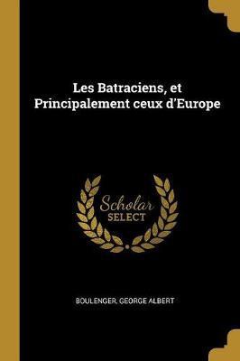 Les Batraciens, Et Principalement Ceux d'Europe