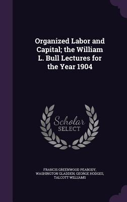 Organized Labor and Capital; The William L. Bull Lectures for the Year 1904