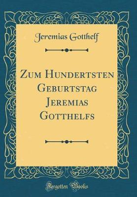 Zum Hundertsten Geburtstag Jeremias Gotthelfs (Classic Reprint)