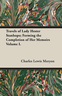 Travels of Lady Hester Stanhope; Forming the Completion of Her Memoirs Volume I.