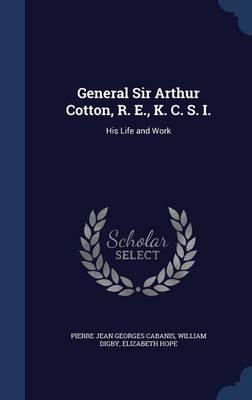 General Sir Arthur Cotton, R. E., K. C. S. I.