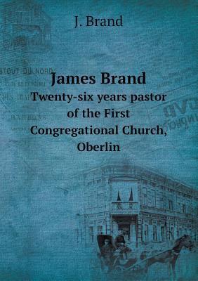 James Brand Twenty-Six Years Pastor of the First Congregational Church, Oberlin