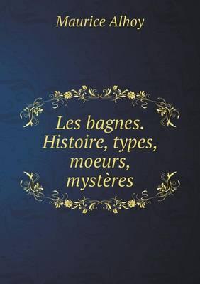 Les Bagnes. Histoire, Types, Moeurs, Mysteres